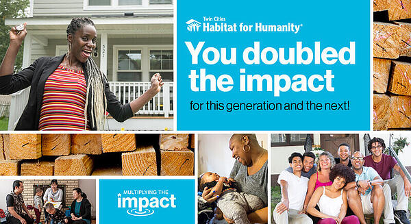 """Multiple images that are varying sizes of rectangles. At the top and off-center is a blue box with the TC Habitat logo that says """"You doubled the impact"""" in large white text, with """"for this generation and the next!"""" in small black text beneath it. Directly to the right is an image of the ends of a pile of wooden beams. A small blue box is off-center at the bottom, which says """"Multiplying the impact"""" in white letters, with the """"p"""" of """"impact"""" causing a ripple effect as though dipping into a pond. Directly above is a horizontally long image of those same wooden beams. The remaining images in the collage are of various smiling homeowners and their families."""