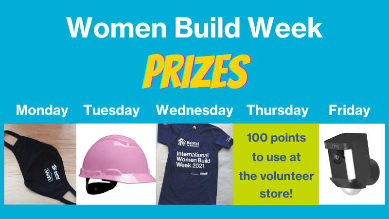 Women Build Week Prizes - Monday: Mask, Tuesday: Pink hard hat, Wednesday: T-Shirt, Thursday: 100 points to use at the volunteer store, Friday: Ring security system.