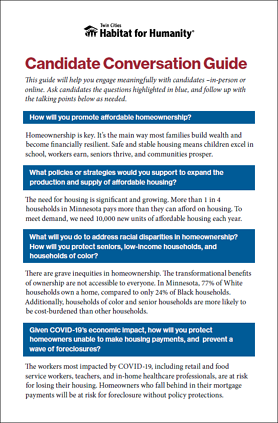Candidate Conversation Guide preview. Text reads: Candidate Conversation Guide This guide will help you engage meaningfully with candidates –in-person or online. Ask candidates the questions highlighted in blue, and follow up with the talking points below as needed. How will you promote affordable homeownership? Homeownership is key. It's the main way most families build wealth and become financially resilient. Safe and stable housing means children excel in school, workers earn, seniors thrive, and communities prosper. What policies or strategies would you support to expand the production and supply of affordable housing? The need for housing is significant and growing. More than 1 in 4 households in Minnesota pays more than they can afford on housing. To meet demand, we need 10,000 new units of affordable housing each year. What will you do to address racial disparities in homeownership? How will you protect seniors, low-income households, and households of color? There are grave inequities in homeownership. The transformational benefits of ownership are not accessible to everyone. In Minnesota, 77% of White households own a home, compared to only 24% of Black households. Additionally, households of color and senior households are more likely to be cost-burdened than other households. Given COVID-19's economic impact, how will you protect homeowners unable to make housing payments, and prevent a wave of foreclosures? The workers most impacted by COVID-19, including retail and food service workers, teachers, and in-home healthcare professionals, are at risk for losing their housing. Homeowners who fall behind in their mortgage payments will be at risk for foreclosure without policy protections.