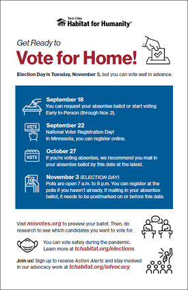 Vote for home preview image. Text reads: Get Ready to Vote for Home! Election Day is Tuesday, November 3, but you can vote well in advance. September 18 You can request your absentee ballot or start voting Early In-Person (through Nov. 2). September 22 National Voter Registration Day! In Minnesota, you can register online. October 27 If you're voting absentee, we recommend you mail in your absentee ballot by this date at the latest. November 3 (ELECTION DAY) Polls are open 7 a.m. to 8 p.m. You can register at the polls if you haven't already. If mailing in your absentee ballot, it needs to be postmarked on or before this date. Visit mnvotes.org to preview your ballot. Then, do research to see which candidates you want to vote for. You can vote safely during the pandemic. Learn more at tchabitat.org/elections. Join us! Sign up to receive Action Alerts and stay involved in our advocacy work at tchabitat.org/advocacy