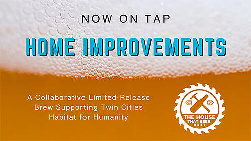 """A close-up of beer (no glass), with """"Now on tap"""" in centered gray text, and """"Home Improvements"""" in blue text both in front of the foam of the beer. Below is white text saying """"A Collaborative Limited-Release Brew Supporting Twin Cities Habitat for Humanity."""" To the right is the white logo for The House That Beer Built, with a beer and a hammer forming an axe, encompassed by a saw blade."""