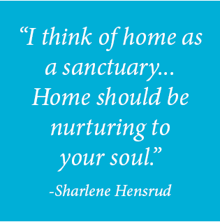 """""""I think of home as a sanctuary...Home should be nurturing to your soul."""" -Sharlene Hensrud"""