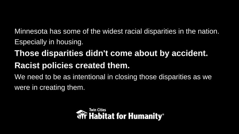 "White text on a black background, saying ""Minnesota has some of the widest racial disparities in the nation. Especially in housing. Those disparities didn't come about by accident. Racist policies created them. We need to be as intentional in closing those disparities as we were in creating them."" The Habitat logo is at the bottom."