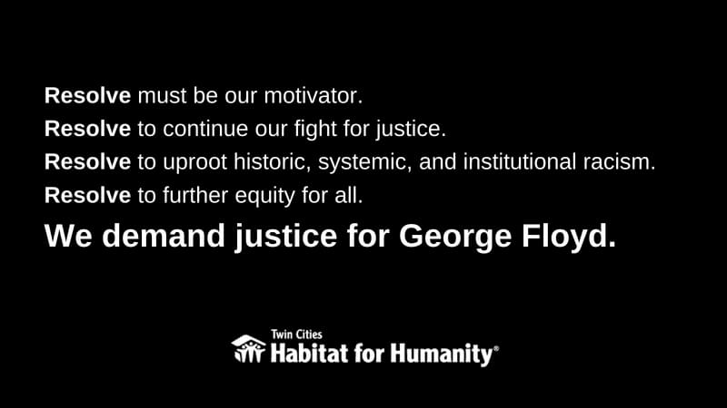 """White text on a black background, saying """"Resolve must be our motivator. Resolve to continue our fight for justice. Resolve to uproot historic, systemic, and institutional racism. Resolve to further equity for all. We demand justice for George Floyd."""" The TC Habitat logo is at the bottom."""