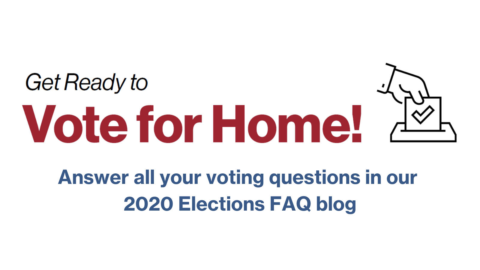"Text saying ""Ready to Vote for Home! Answer all your voting questions in our 2020 Elections FAQ blog"". The first two words are in black italics, ""Vote for Home!"" is in larger red text, and the remaining text smaller and blue. To the right of the text is a black drawing of a hand depositing a ballot into a box."