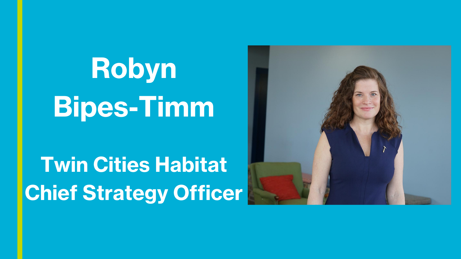 "A bright blue background with white text to the left: ""Robyn Bipes-Timm"" ""Twin Cities Habitat Chief Strategy Officer"". To the right is an image of Bipes-Timm smiling at the camera in a blue shirt, standing in front of a green chair with an orange pillow in the office."